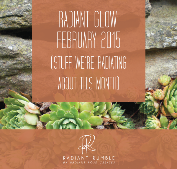 Radiant Glow: February 2015 (stuff we're radiating about this month) + Radiant Rumble Blog